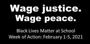 Wage justice. Wage Peace. Black Lives Matter at School Week of Action: February 1-5, 2021