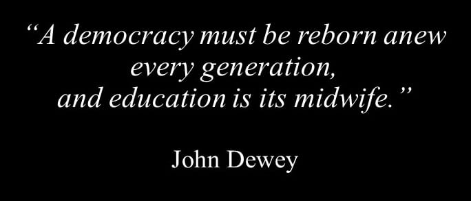 """A democracy must be reborn anew every generation, and education is its midwife."" – John Dewey"